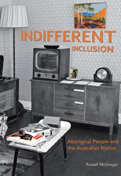 Book cover- Indifferent Inclusion: Aboriginal people and the Australian Nation by Russell McGregor