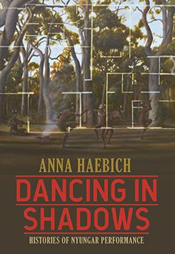cover - Anna Haebich - dancing in shadows - histories of nyungar performance - jpg