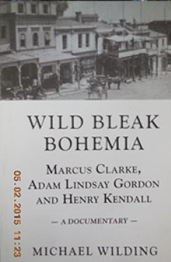 book cover image: Wild Bleak Bohemia: Marcus Clarke, Adam Lindsay Gordon and Henry Kendall: A Documentary by Emeritus Professor Michael Wilding.